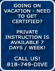 Going on Vacation -Need to Get Certified? Private Scuba Instruction is Available 7 days/week CALL US 818-749-DIVE